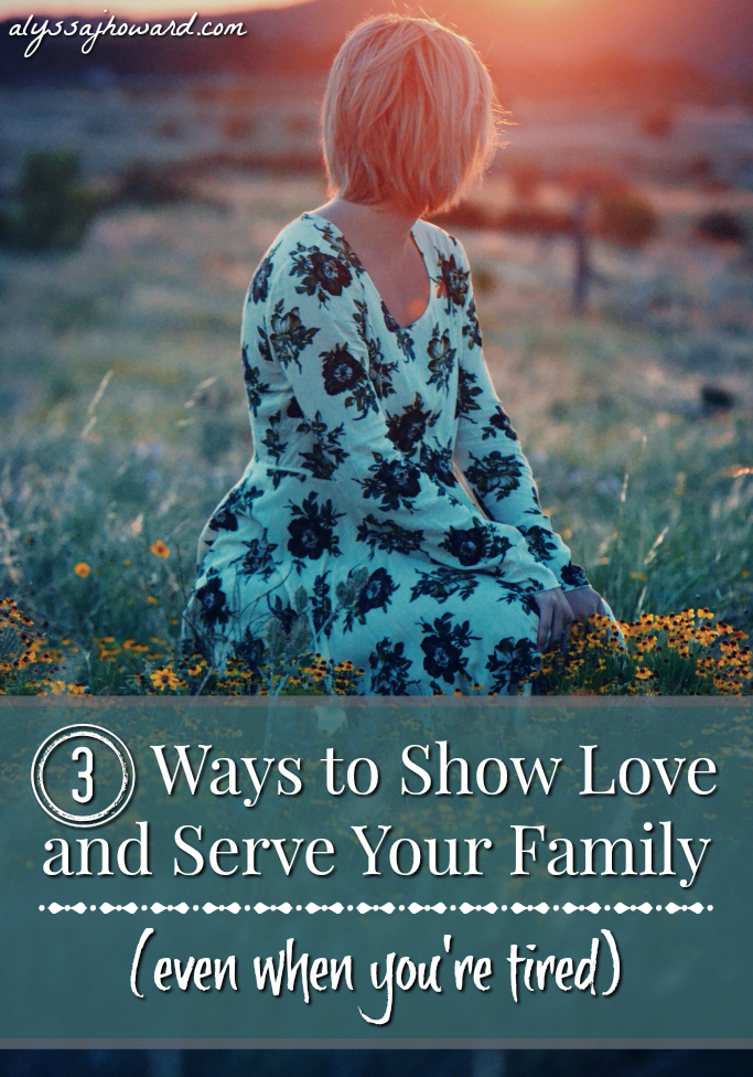 3 Ways to Show Love and Serve Your Family (even when you're tired) | alyssajhoward.com