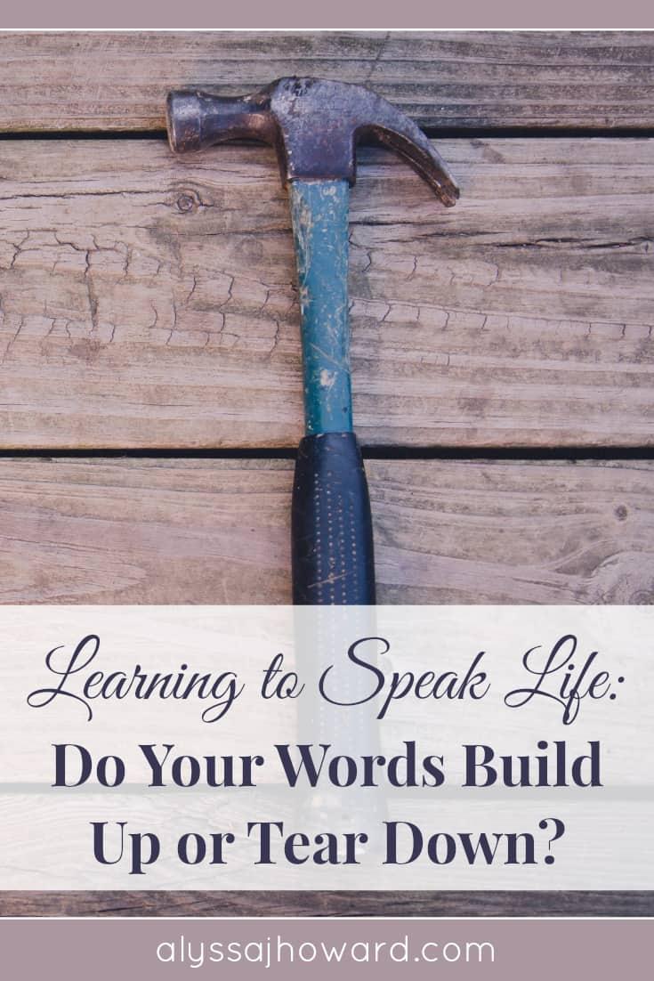 Learning to Speak Life: Do Your Words Build or Destroy? | alyssajhoward.com