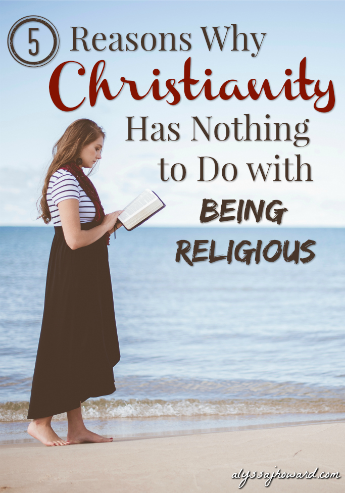 5 Reasons Why Christianity Has Nothing to Do with Being Religious | alyssajhoward.com