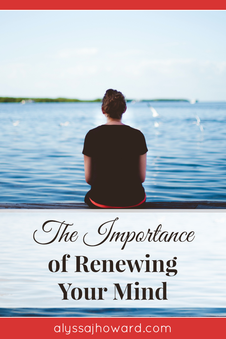 The Importance of Renewing Your Mind | alyssajhoward.com