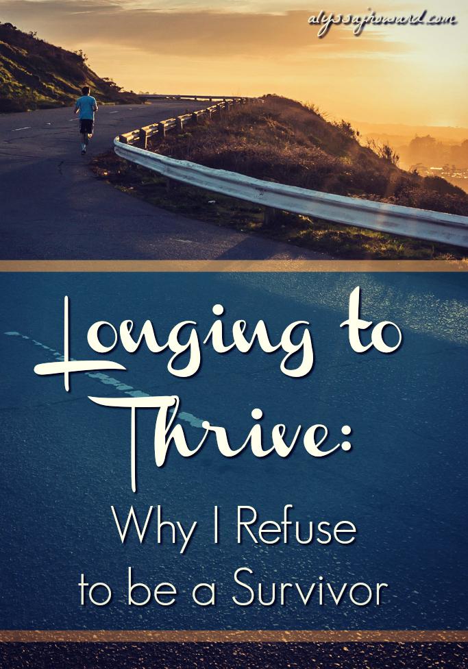 Longing to Thrive: Why I Refuse to be a Survivor | alyssajhoward.com