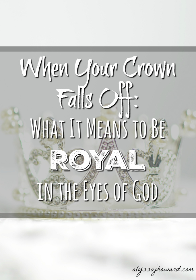 When Your Crown Falls Off: What It Means to be Royal in the Eyes of God   alyssajhoward.com