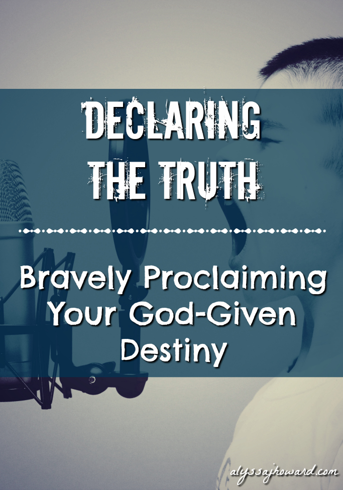 Declaring the Truth: Bravely Proclaiming Your God-Given Destiny | alyssajhoward.com