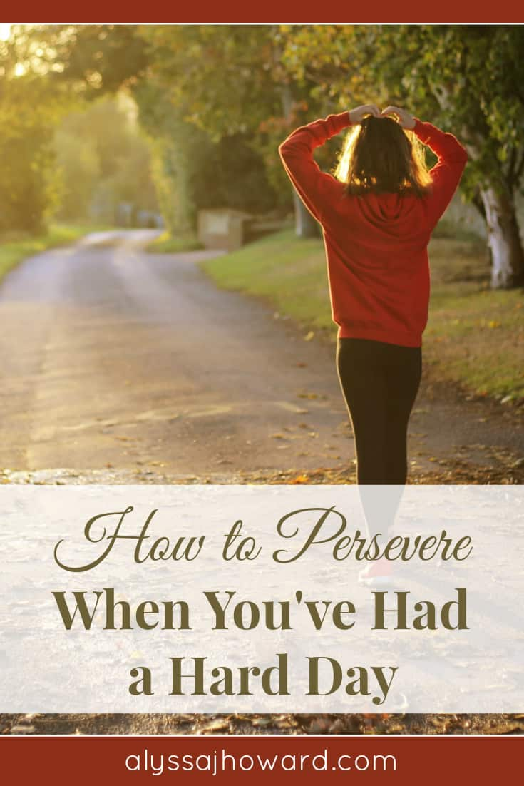 How to Persevere When You've Had a Hard Day   alyssajhoward.com