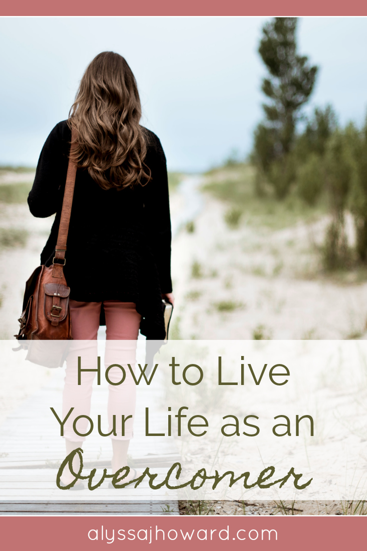 How to Live Your Life as an Overcomer | alyssajhoward.com