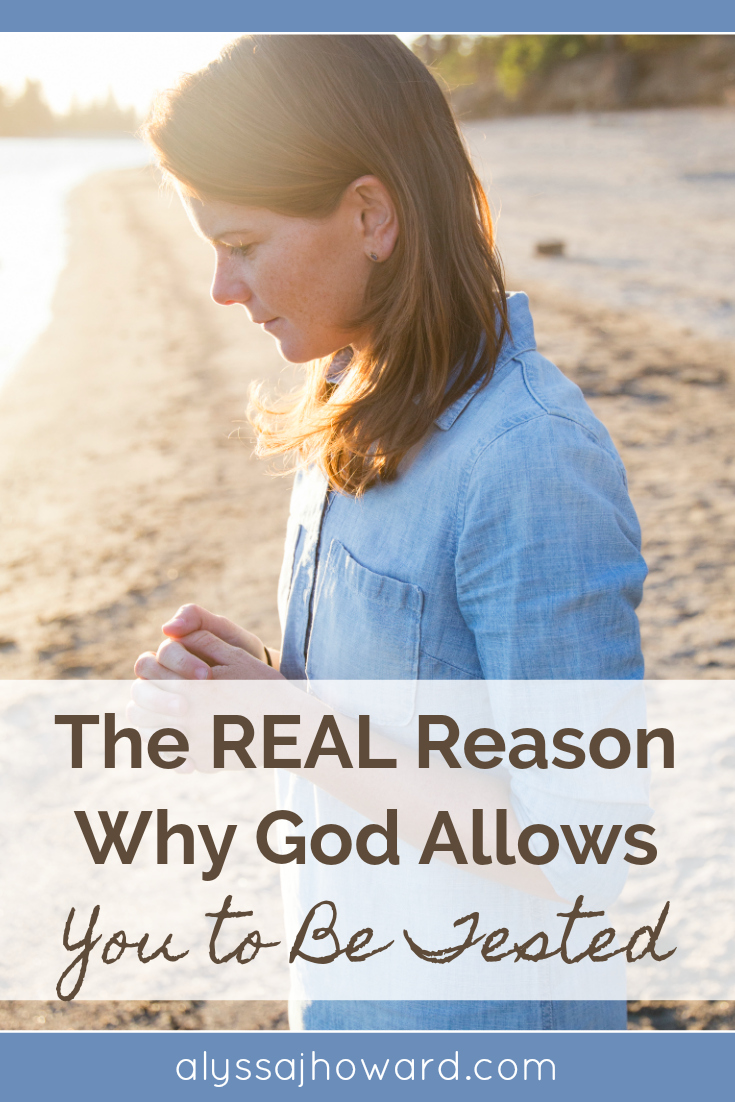 The REAL Reason Why God Allows You to Be Tested | alyssajhoward.com