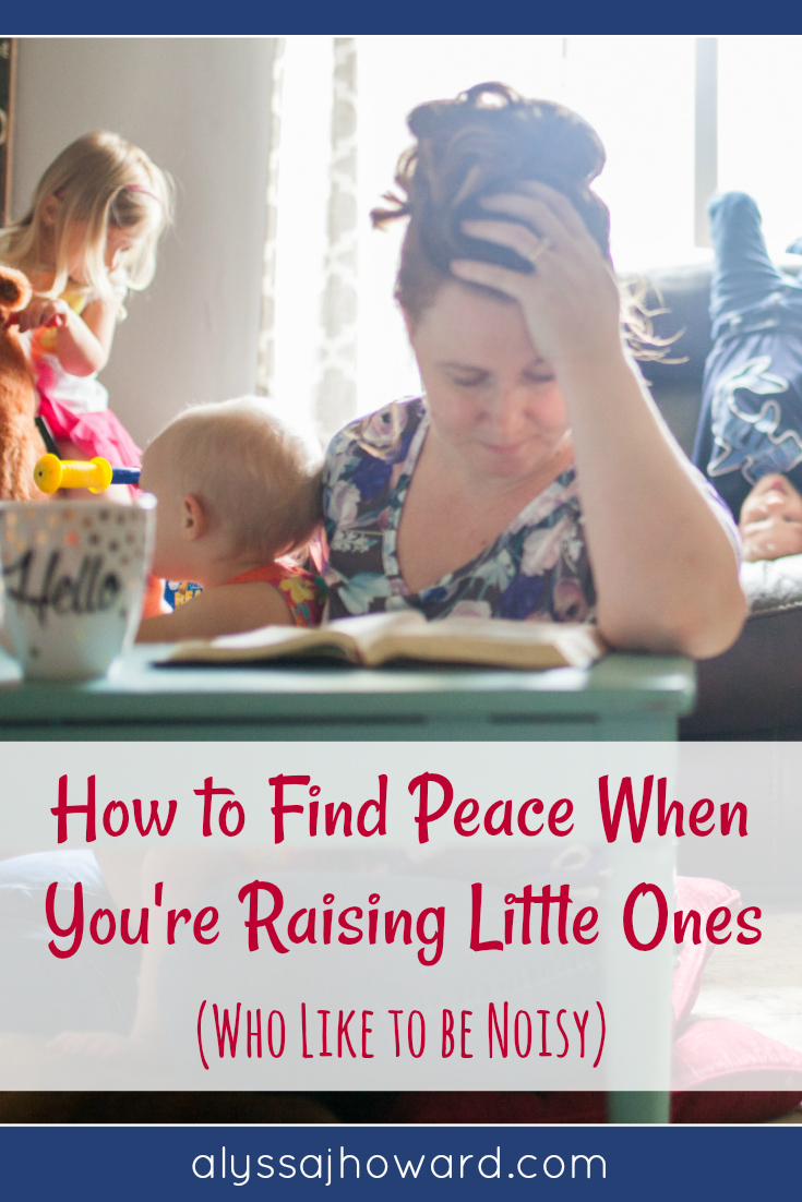 How to Find Peace When You're Raising Little Ones (who like to be noisy) | alyssajhoward.com