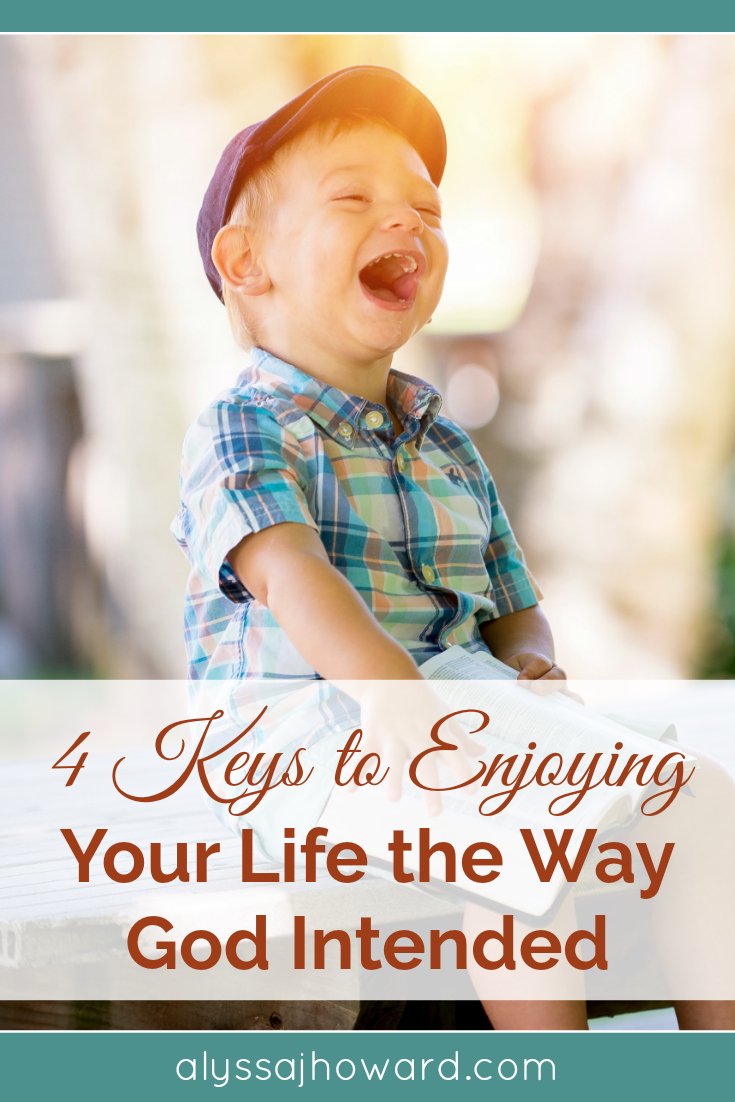4 Keys to Enjoying Your Life the Way God Intended | alyssajhoward.com