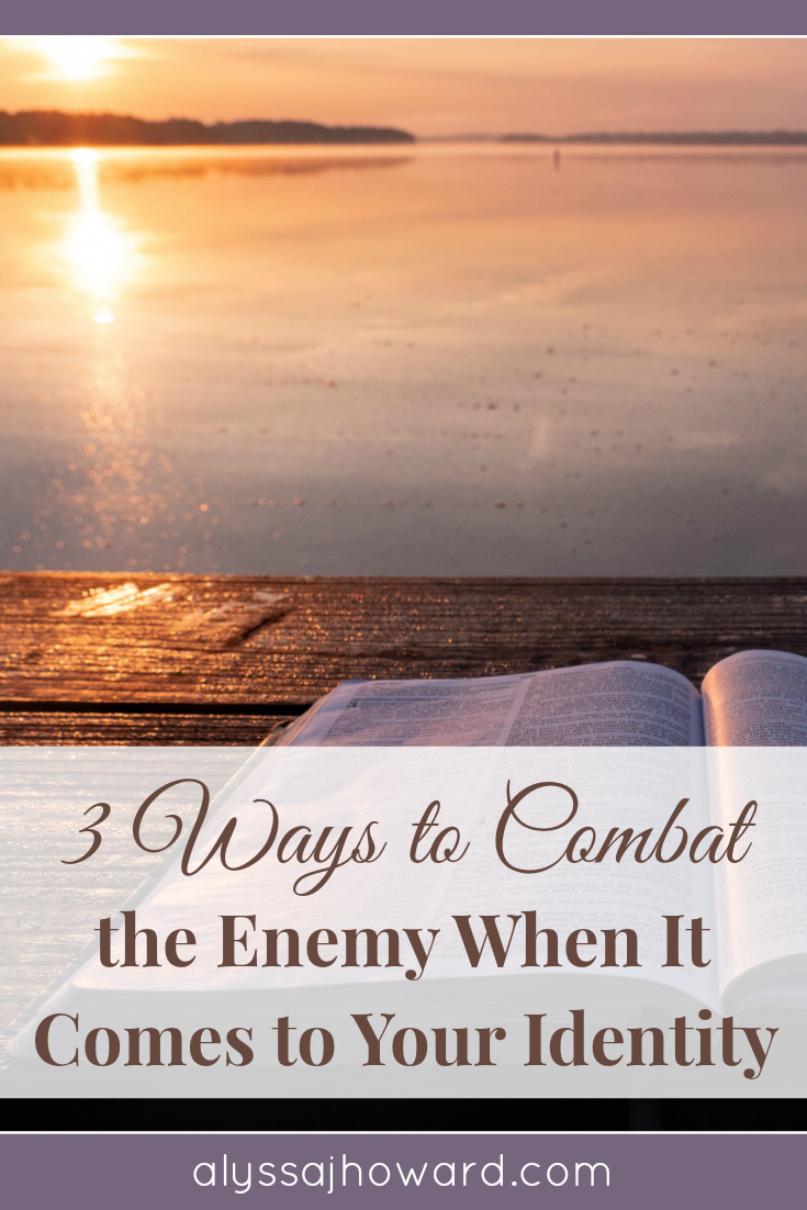 3 Ways to Combat the Enemy When It Comes to Your Identity | alyssajhoward.com