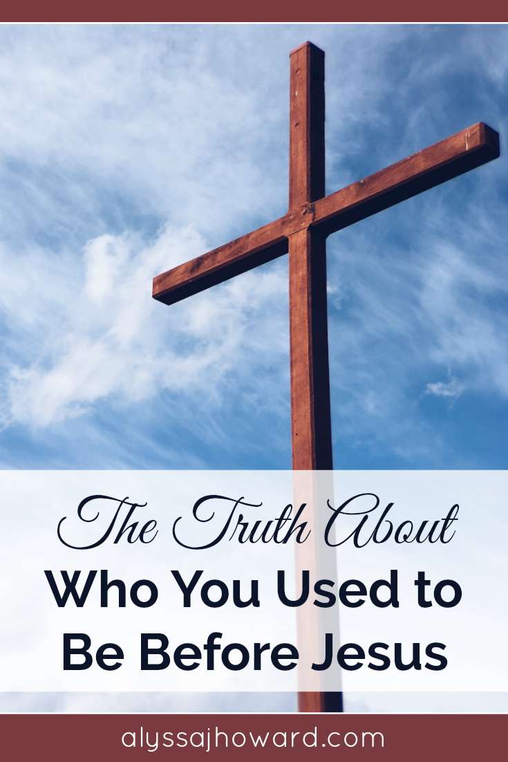 The Truth About Who You Used to Be Before Jesus | alyssajhoward.com