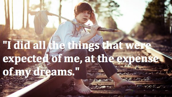 follow your dreams, i did all the things that were expected of me at the expense of my freams