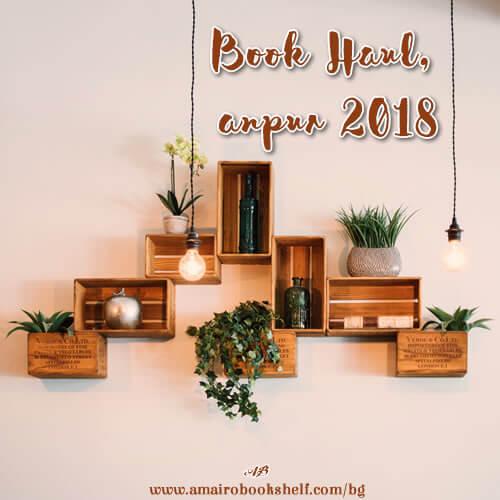 Book Haul, април 2018 a.k.a. колко много се улях