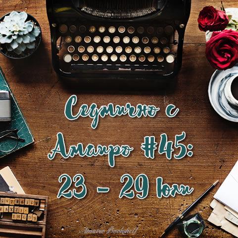Седмично с Амаиро #45: 23 – 29 юли