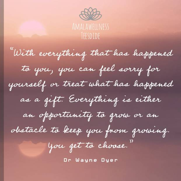 """""""With everything that has happened to you, you can either feel sorry for yourself or treat what has happened as a gift. Everything is either an opportunity to grow or an obstacle to keep you from growing. You get to choose."""". - Wayne Dyer"""