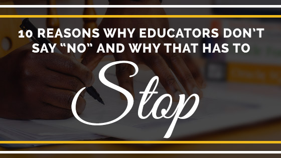 10 Reasons why educators don't say NO and why that has to stop