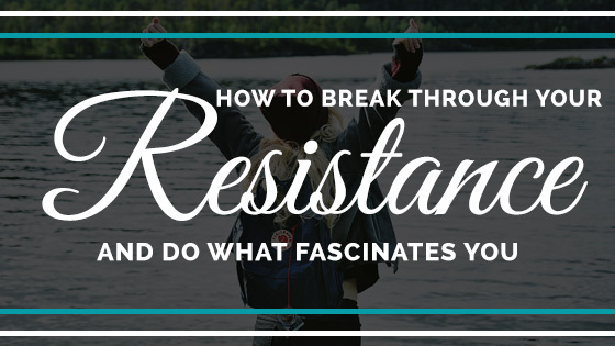 How to break through your resistance and do what fascinates you