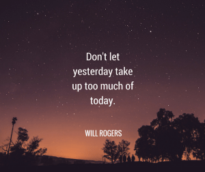 Don't Let yesterday take up much of today