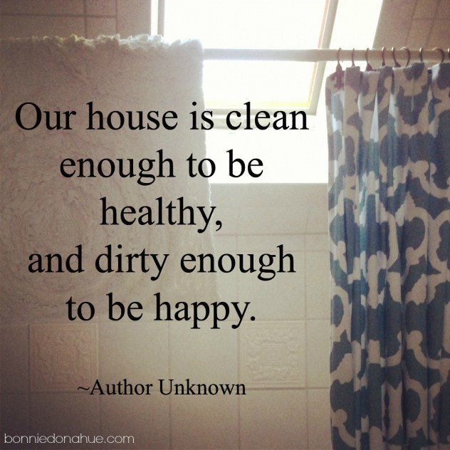 Our-house-is-clean-enough-to-be-healthy-and-dirty-enough-to-be-happy.-Author-Unknown