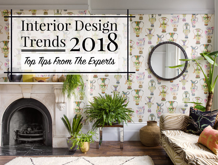 Interior Design Trends 2018: Top Tips From The Experts