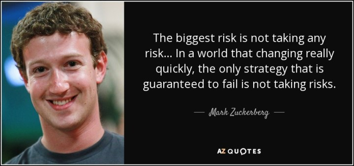 The biggest risk is not taking any risk- Mark Zuckerberg. Follow your passion.