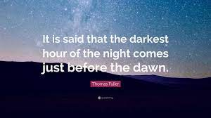 Quote by Thomas Fuller- The darkest hour of the night comes just before the dawn.