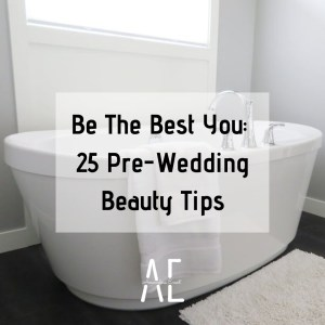 Be the Best You: 25 Pre-Wedding Beauty Tips