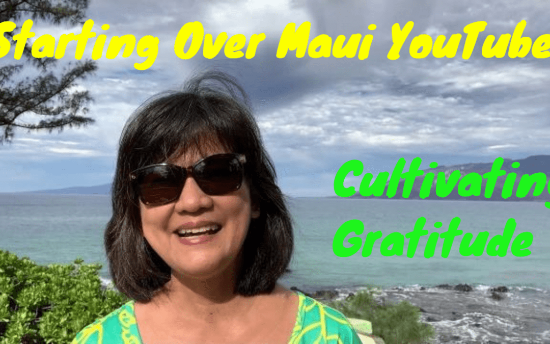Starting Over Maui YouTube And Cultivating Gratitude