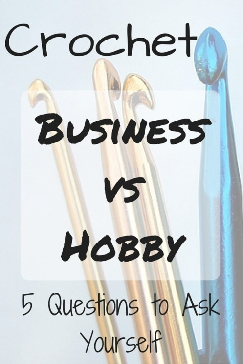Crochet Business vs Hobby - 5 Questions to Ask Yourself that Can Help You Decide