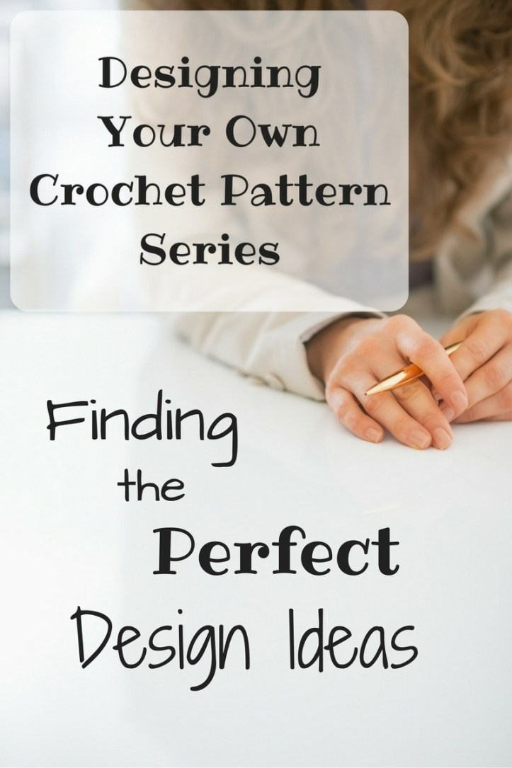 Designing Your Own Crochet Pattern Series - Finding the Perfect Design Ideas