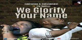 "New Audio and Video: ""We Glorify Your Name"" - Lawrence & Decovenant feat. Efe Nathan"