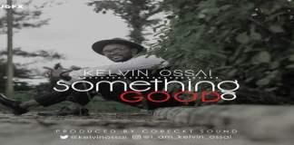 "New Music: ""Something Good"" - Kelvin Ossai"