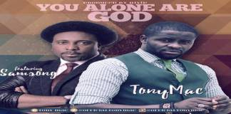 """New Music: """"You Alone Are God"""" - Tony Mac Ft. Samsong"""