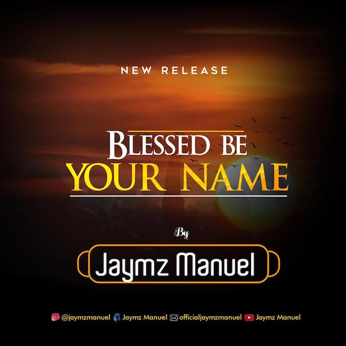 Download + Lyrics: Blessed Be Your Name - Jaymz Manuel | Gospel Songs Mp3 Music