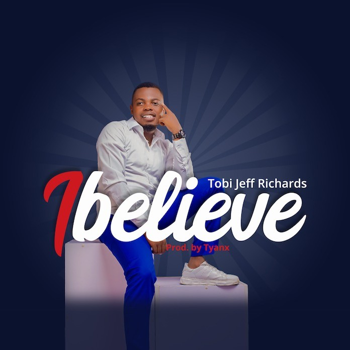 Download: I Believe - Tobi Jeff Richards | Gospel Songs Mp3