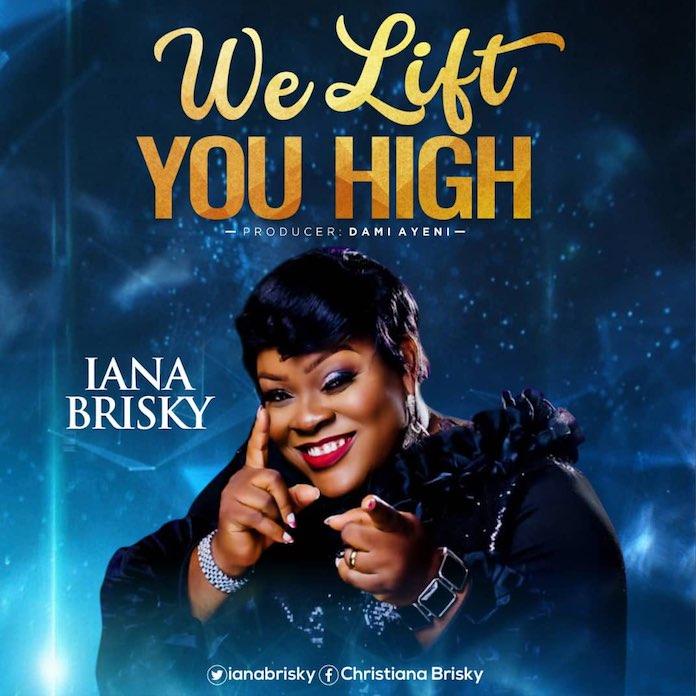 Download Lyrics: We Lift You High - Iana Brisky   Gospel Songs Mp3 Music