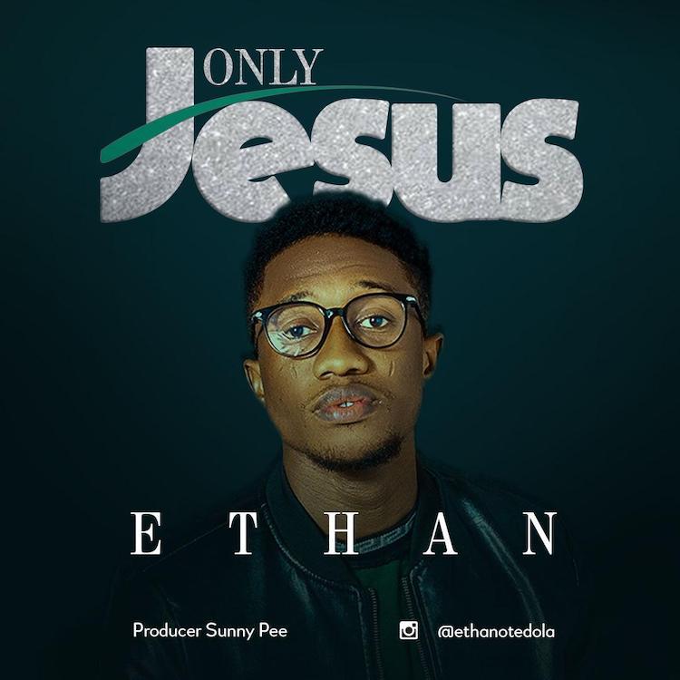 [Gospel Songs Mp3] Ethan - Only Jesus