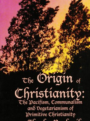 The Origin of Christianity: The Pacifism, Communalism and Vegetarianism of Primitive Christianity by Charles Daclavik