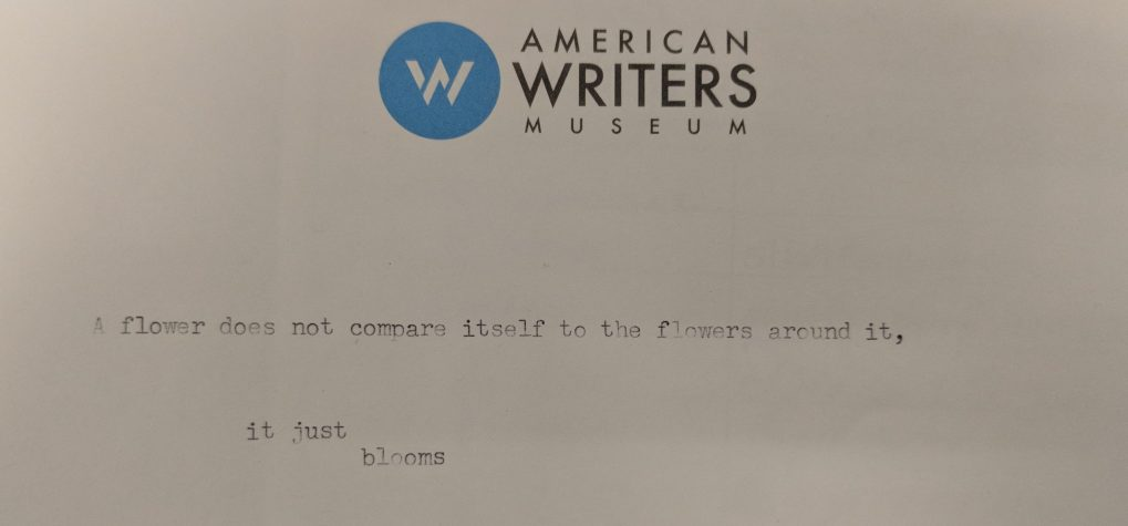 Typed at the American Writers Museum: A flower does not compare itself to the flowers around it, it just blooms