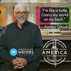 Amitav Ghosh featured in the American Writers Museum's newest exhibit My America: Immigrant and Refugee Writers Today