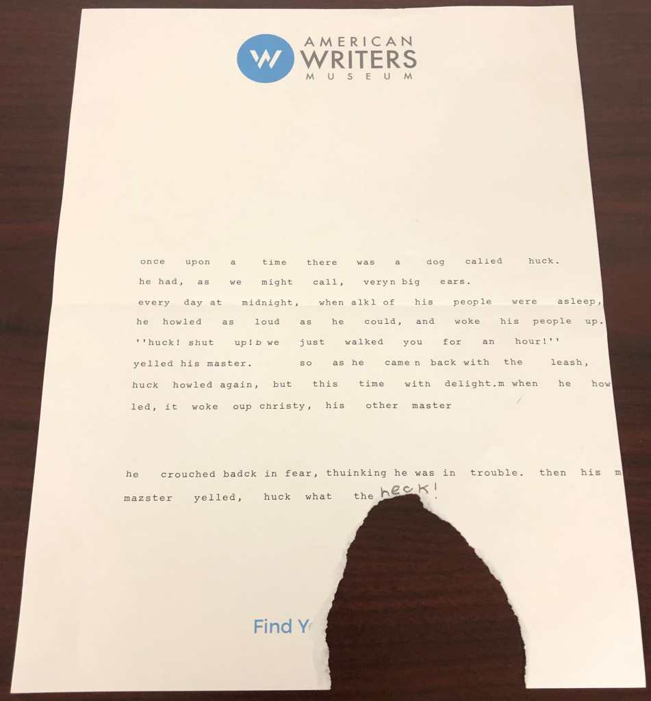 A story written by a visitor to the American Writers Museum at the Story of the Day exhibit about a dog who wakes his owner by howling. There is a large piece torn out of the middle of the bottom of the page.