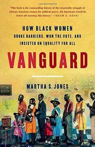 Vanguard: How Black Women Broke Barriers, Won the Vote and Insisted on Equality for All by Martha Jones