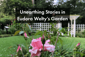 Unearthing Stories in Eudora Welty's Garden, a blog