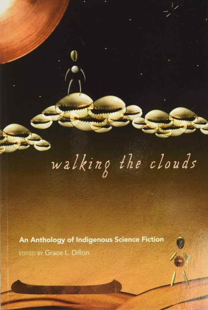 Walking the Clouds: An Anthology of Indigenous Science Fiction edited by Grace L. Dillon
