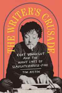 The Writer's Crusade: Kurt Vonnegut and the Many Lives of Slaughterhouse-Five by Tom Roston book cover