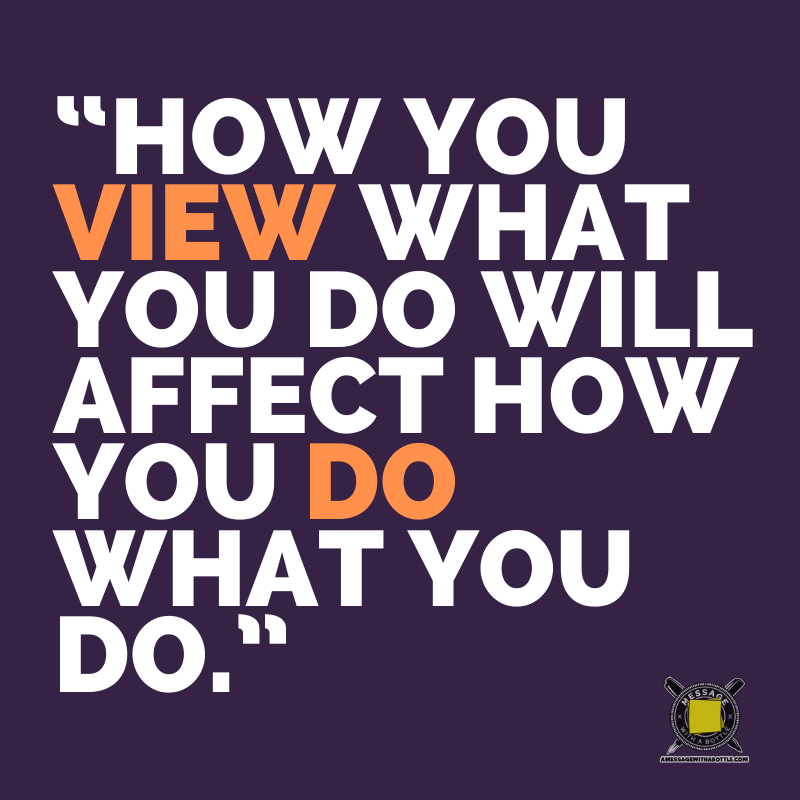 """""""How you view what you do will affect how you do what you do."""""""