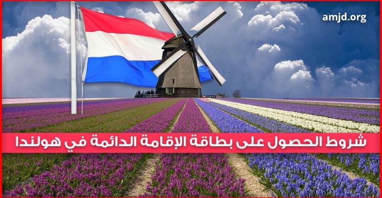 الحصول على بطاقة الإقامة الدائمة في هولندا .. ماهي الشروط المطلوبة في ذلك ؟