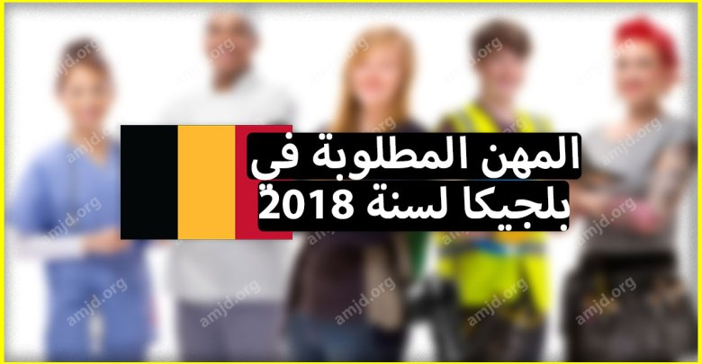 Photo of لكل من يريد الهجرة إلى بلجيكا .. تعرف أولا على المهن المطلوبة في بلجيكا لموسم 2018 – 2019