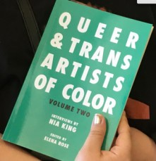 "Queer and Trans Artists of Color, both volumes, compiled by Nia Levy King | I came upon Nia's books, transcripts of her ""We Want the Airwaves"" podcast, at a time when I was looking to introduce new and differing perspectives into my reading. What I found were not just new voices and artists, but new perspectives on the impact of my work. In addition to hearing about the inspiration behind these artists' work, I learned so much about the institutional and societal challenges- placed intentionally or otherwise- that are making their work difficult. It has made me thoughtful about how I present information, how I support art, and who I look to for support and collaboration. This is a great read for anyone looking for inspiration to keep creating, regardless of how they identify but especially for queer and trans* students in need of a sense of community."