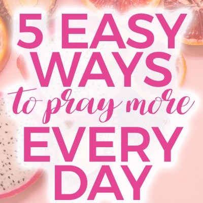 5 Easy Ways to Pray More Every Day