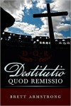 Destitutio Quod Remissio by Brett Armstrong